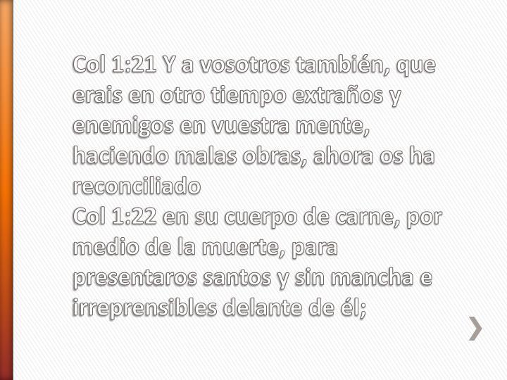 Col 1:21 Y a vosotros también, que erais en otro tiempo extraños y enemigos en vuestra mente, haciendo malas obras, ahora os ha reconciliado
