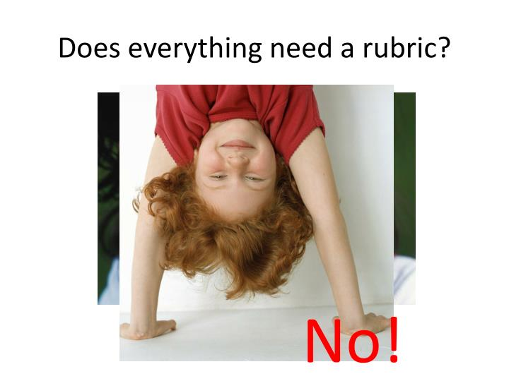 Does everything need a rubric?