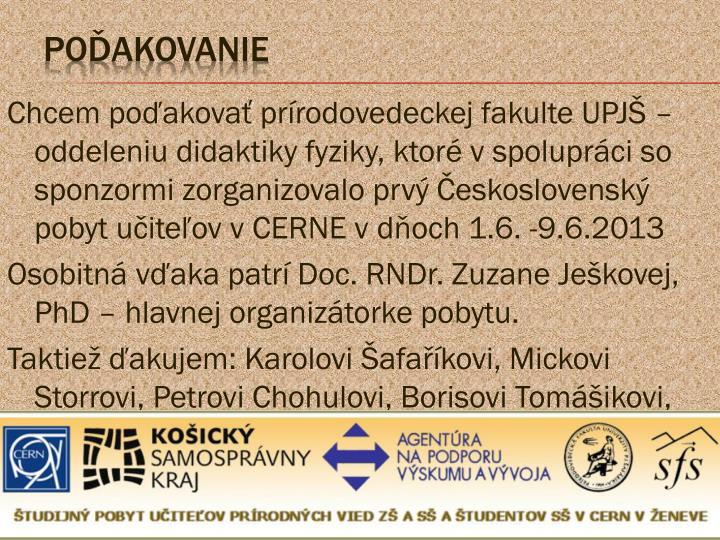 Chcem poďakovať prírodovedeckej fakulte UPJŠ – oddeleniu didaktiky fyziky, ktoré v spolupráci so sponzormi zorganizovalo prvý Československý pobyt učiteľov v CERNE v dňoch 1.6. -9.6.2013