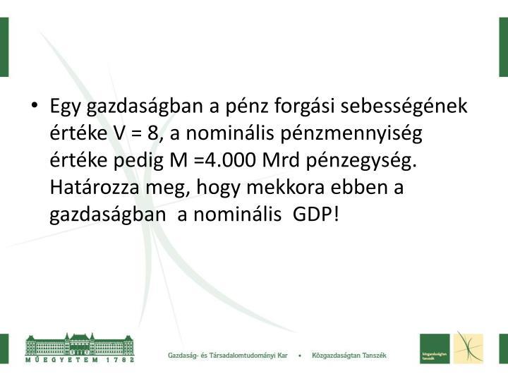 Egy gazdasgban a pnz forgsi sebessgnek rtke V = 8, a nominlis pnzmennyisg rtke pedig M =4.000 Mrd pnzegysg. Hatrozza meg, hogy mekkora ebben a gazdasgban  a nominlis  GDP!
