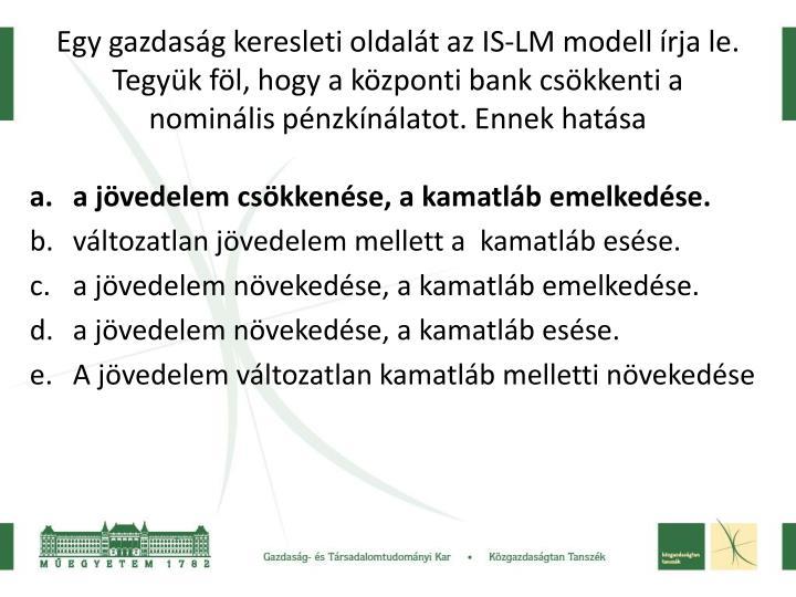 Egy gazdasg keresleti oldalt az IS-LM modell rja le. Tegyk fl, hogy a kzponti bank cskkenti a nominlis pnzknlatot. Ennek hatsa
