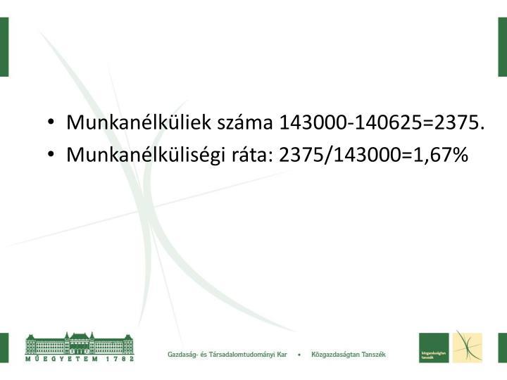 Munkanélküliek száma 143000-140625=2375.