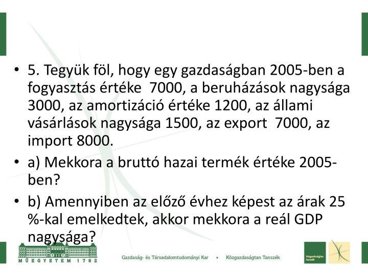5. Tegyük föl, hogy egy gazdaságban 2005-ben a fogyasztás értéke  7000, a beruházások nagysága 3000, az amortizáció értéke 1200, az állami vásárlások nagysága 1500, az export  7000, az import