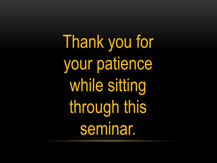Thank you for your patience while sitting  through this seminar.
