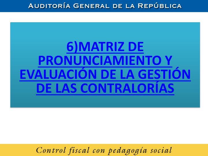 6)MATRIZ DE PRONUNCIAMIENTO Y EVALUACIÓN DE LA GESTIÓN DE LAS CONTRALORÍAS