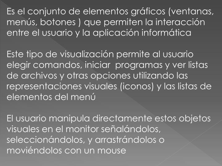 Es el conjunto de elementos gráficos (ventanas, menús, botones ) que permiten la interacción entre el usuario y la aplicación informática