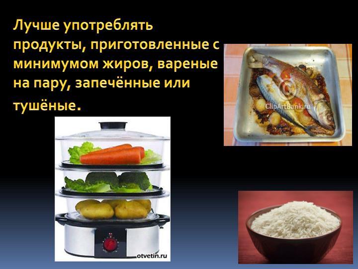 Лучше употреблять продукты, приготовленные с минимумом жиров, вареные на пару, запечённые или тушёные