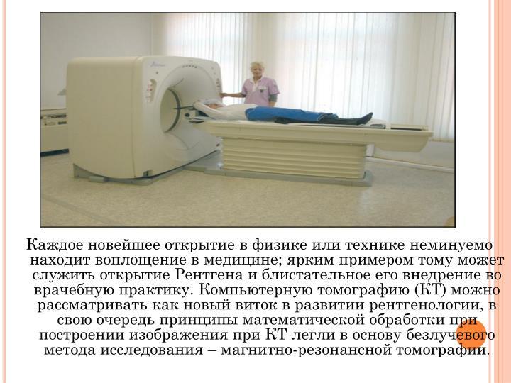 Каждое новейшее открытие в физике или технике неминуемо находит воплощение в медицине; ярким примером тому может служить открытие Рентгена и блистательное его внедрение во врачебную практику. Компьютерную томографию (КТ) можно рассматривать как новый виток в развитии рентгенологии, в свою очередь принципы математической обработки при построении изображения при КТ легли в основу