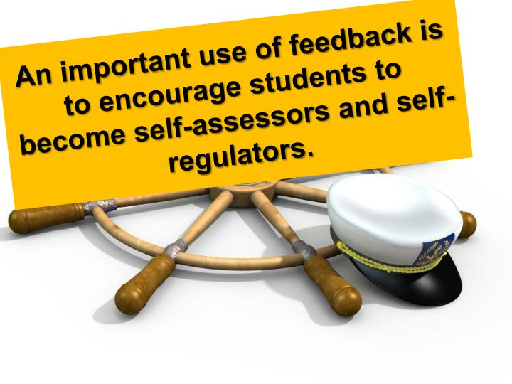 An important use of feedback is to encourage students to become self-assessors and self-regulators.