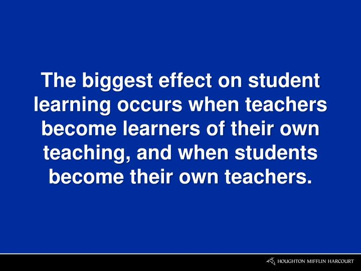 The biggest effect on student learning occurs when teachers become learners of their own teaching, and when students become their own teachers.