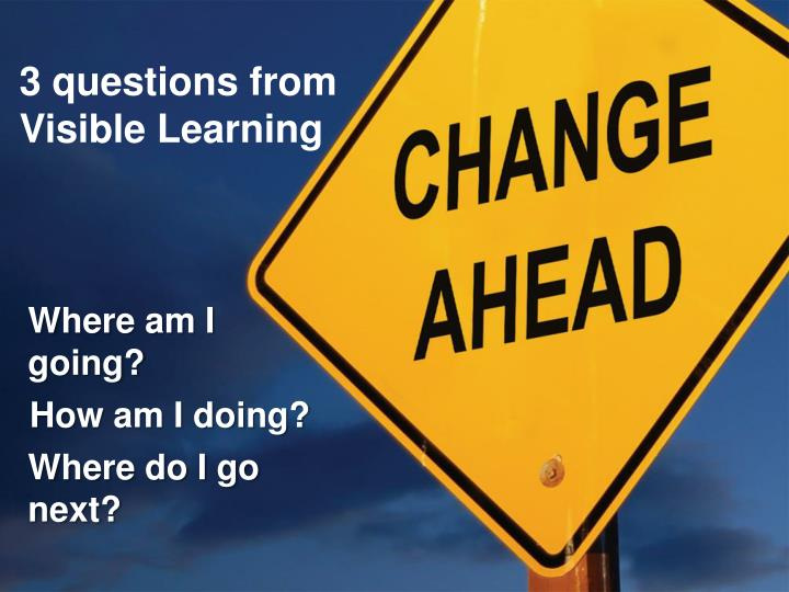 3 questions from Visible Learning