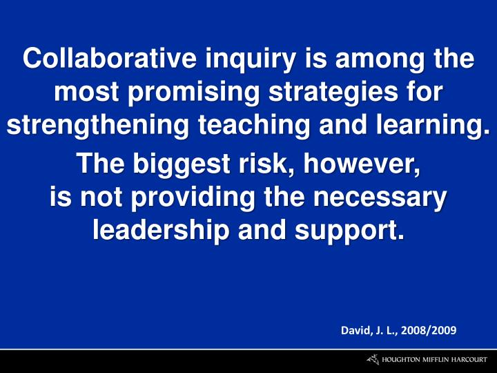Collaborative inquiry is among the most promising strategies for strengthening teaching and learning
