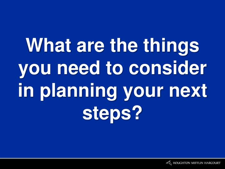 What are the things you need to consider in planning your next steps?