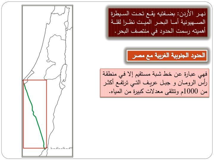 نهر الأردن: بضفتيه يقع تحت السيطرة الصهيونية أما البحر الميت نظرا لقلة أهميته رسمت الحدود في منتصف البحر.