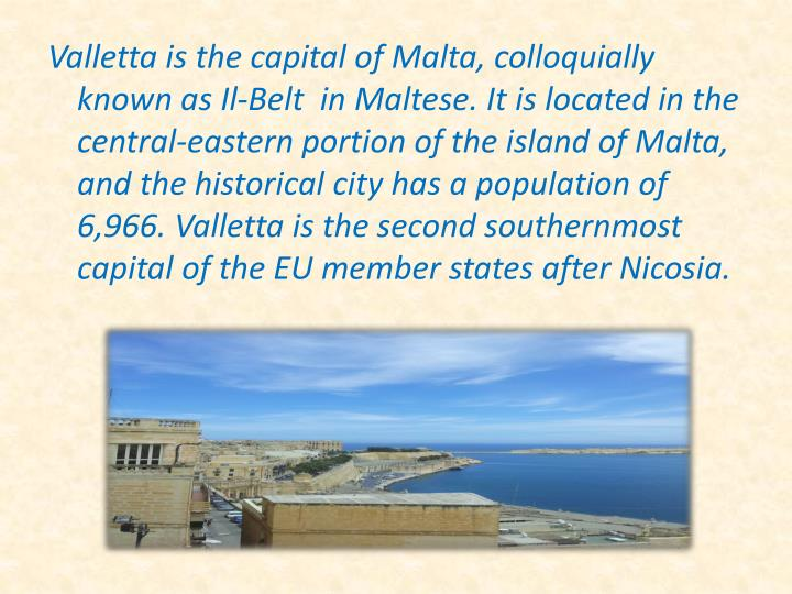 Valletta is the capital of Malta, colloquially known as Il-Belt  in Maltese. It is located in the central-eastern portion of the island of Malta, and the historical city has a population of 6,966. Valletta is the second southernmost capital of the EU member states after Nicosia.