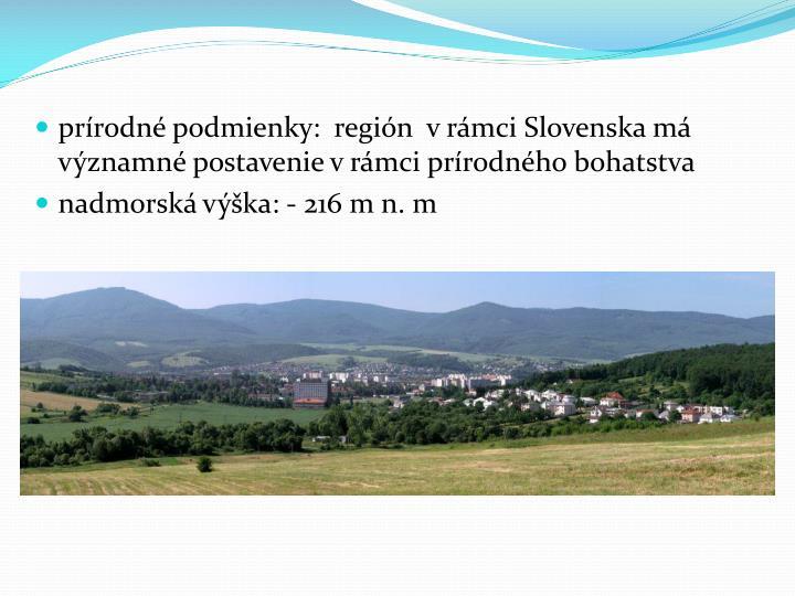 prírodné podmienky:  región  vrámci Slovenska má významné postavenie v rámci prírodného bohatstva