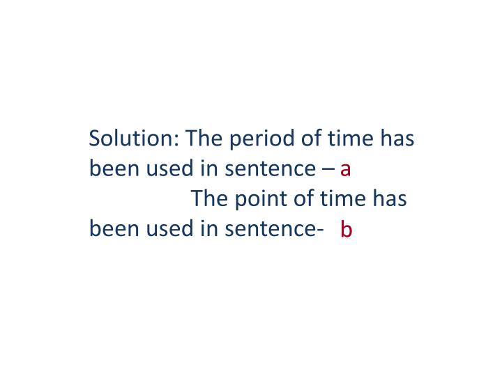 Solution: The period of time has been used in sentence –