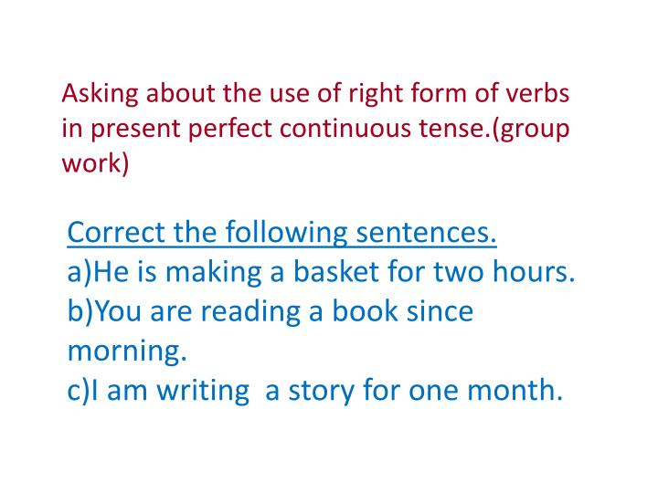 Asking about the use of right form of verbs in present perfect continuous tense.(group work)