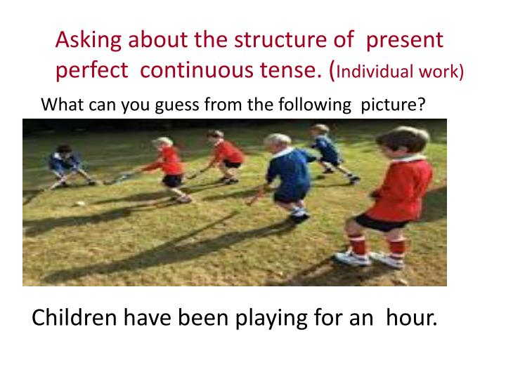 Asking about the structure of  present perfect  continuous tense. (