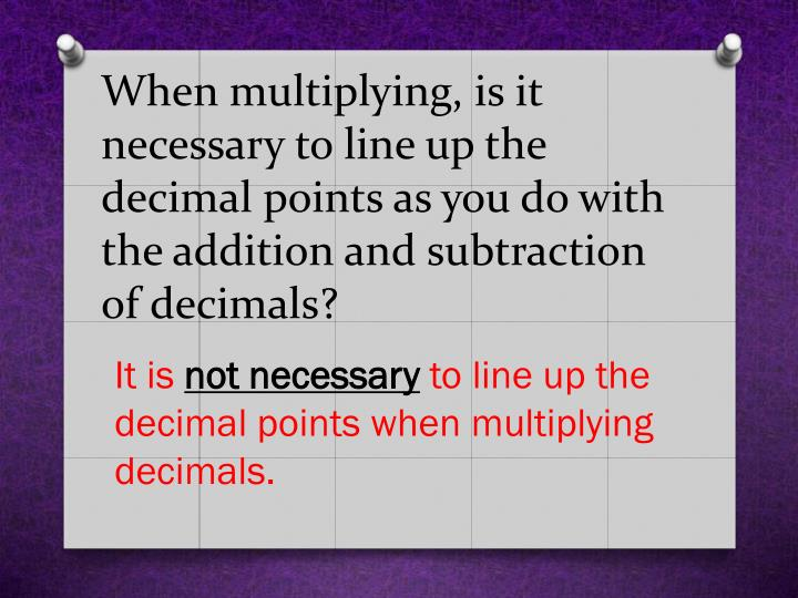 When multiplying, is it necessary to line up the decimal points as you do with the addition and subtraction of decimals?