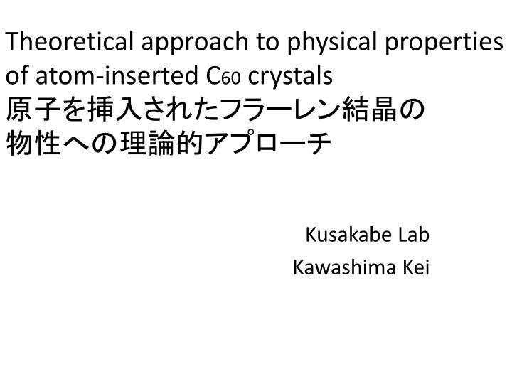 Theoretical approach to physical properties of atom inserted c 60 crystals
