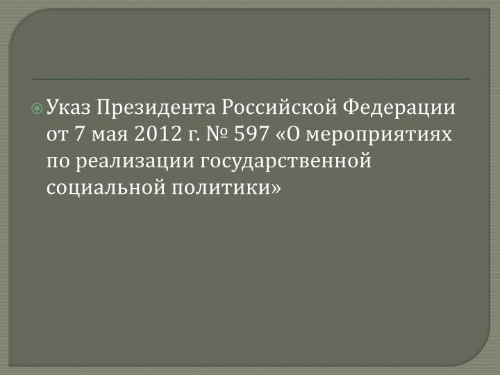 Указ Президента Российской Федерации от 7 мая 2012 г. № 597 «Омероприятиях по реализации государственной социальной политики»