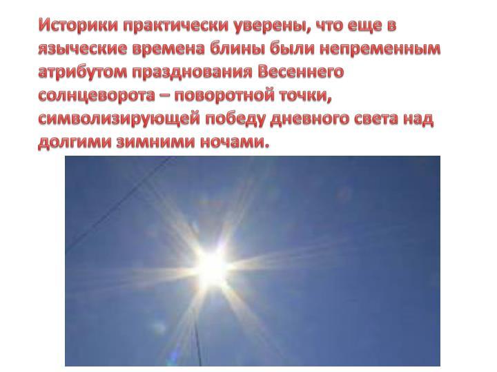 Историки практически уверены, что еще в языческие времена блины были непременным атрибутом празднования Весеннего солнцеворота – поворотной точки, символизирующей победу дневного света над долгими зимними ночами.