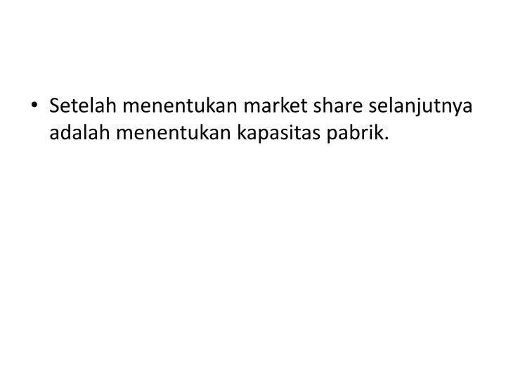 Setelah menentukan market share selanjutnya adalah menentukan kapasitas pabrik.