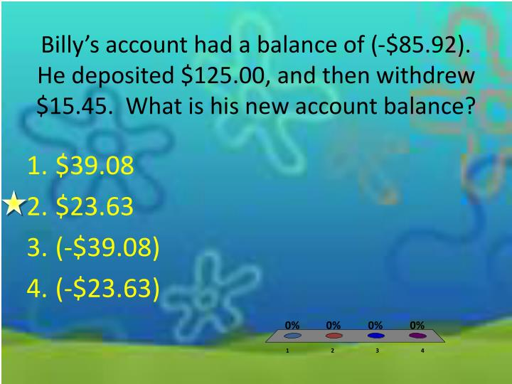 Billy's account had a balance of (-$85.92). He deposited $125.00, and then withdrew $15.45.  What is his new account balance?