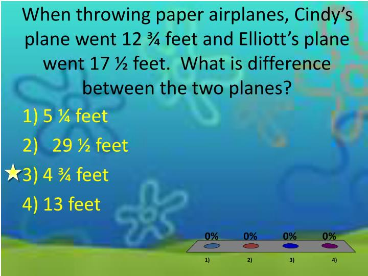 When throwing paper airplanes, Cindy's plane went 12 ¾ feet and Elliott's plane went 17 ½ feet.  What is difference between the two planes?