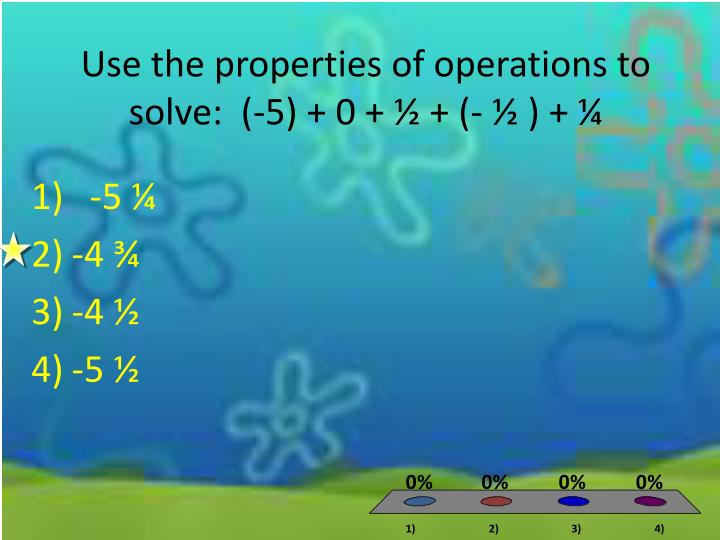 Use the properties of operations to solve:  (-5) + 0 + ½ + (- ½ ) + ¼