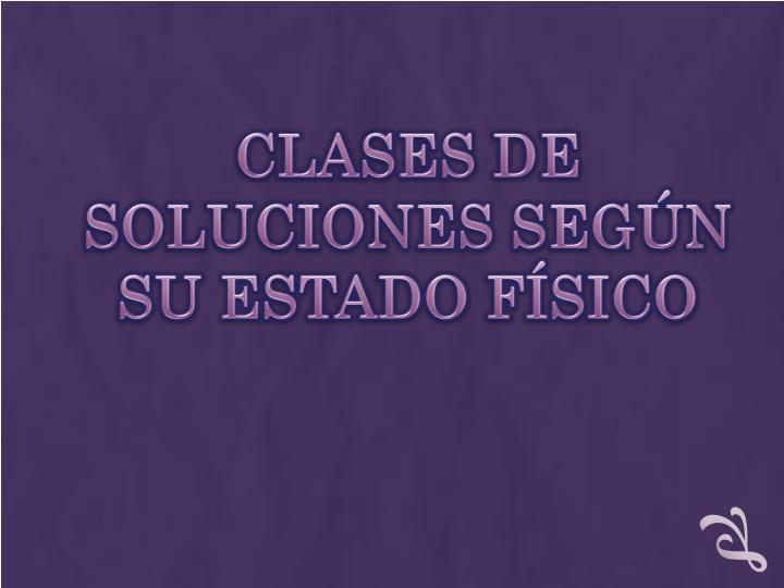 CLASES DE SOLUCIONES SEGÚN SU ESTADO FÍSICO