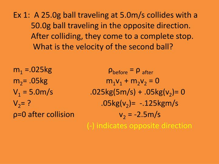 Ex 1:  A 25.0g ball traveling at 5.0m/s collides with a