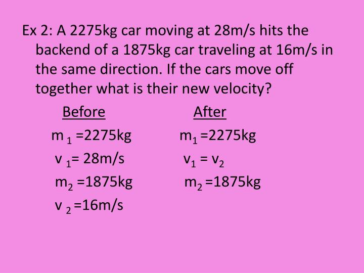 Ex 2: A 2275kg car moving at 28m/s hits the backend of a 1875kg car traveling at 16m/s in the same direction. If the cars move off together what is their new velocity?