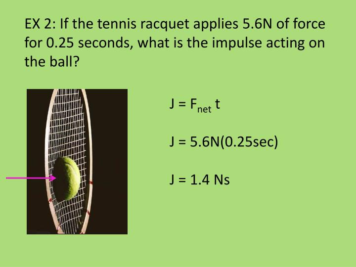 EX 2: If the tennis racquet applies 5.6N of force for 0.25 seconds, what is the impulse acting on the ball?
