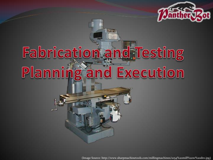 Fabrication and Testing Planning and Execution