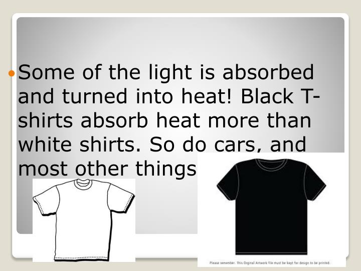 Some of the light is absorbed and turned into heat! Black T-shirts absorb heat more than white shirt...