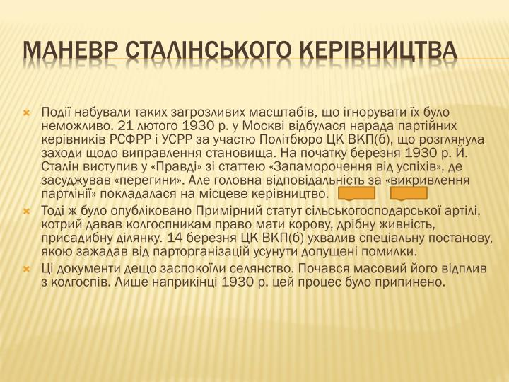 Події набували таких загрозливих масштабів, що ігнорувати їх було неможливо. 21 лютого 1930 р. у Москві відбулася нарада партійних керівників РСФРР і УСРР за участю Політбюро ЦК ВКП(б), що розглянула заходи щодо виправлення становища. На початку березня 1930 р. Й. Сталін виступив у «Правді» зі статтею «Запаморочення від успіхів», де засуджував «перегини». Але головна відповідальність за «викривлення