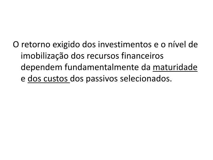 O retorno exigido dos investimentos e o nível de imobilização dos recursos financeiros dependem fundamentalmente da