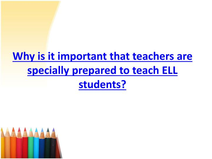 Why is it important that teachers are specially prepared to teach ell students