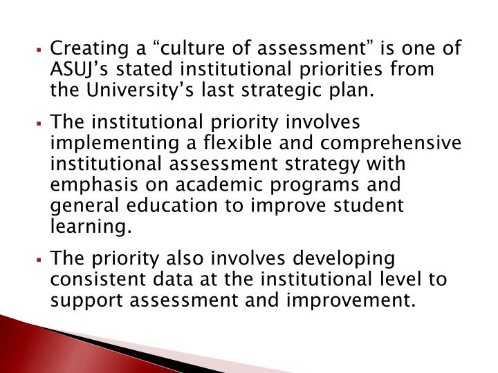 "Creating a ""culture of assessment"" is one of ASUJ's stated institutional priorities from the U..."