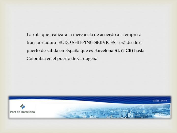 La ruta que realizara la mercancía de acuerdo a la empresa transportadora  EURO SHIPPING SERVICES  será desde el puerto de salida en España que es Barcelona