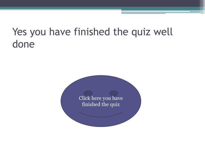 Yes you have finished the quiz well done