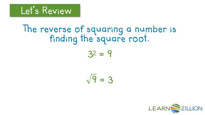 The reverse of squaring a number is finding the square root.