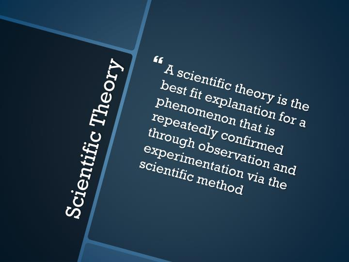 A scientific theory is the best fit explanation for a phenomenon that is repeatedly confirmed through observation and experimentation via the scientific method