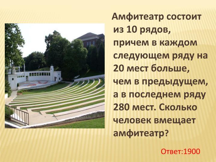 Амфитеатр состоит из 10 рядов, причем в каждом следующем ряду на 20 мест больше, чем в предыдущем, а в последнем ряду 280 мест. Сколько человек вмещает амфитеатр
