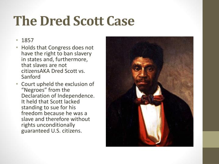 the history of the dred scott case Dred scott (1799 – september 17, 1858), was a slave in the united states who sued unsuccessfully in st louis, missouri for his freedom in the infamous dred scott v sandford case of 1857.