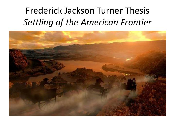 frederick turners thesis Frederick jackson turner's frontier thesis and the turnerian west how was it a product of its time the thesis was a product of its time because it came from the.