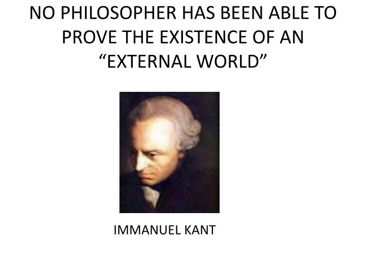 "NO PHILOSOPHER HAS BEEN ABLE TO PROVE THE EXISTENCE OF AN ""EXTERNAL WORLD"""