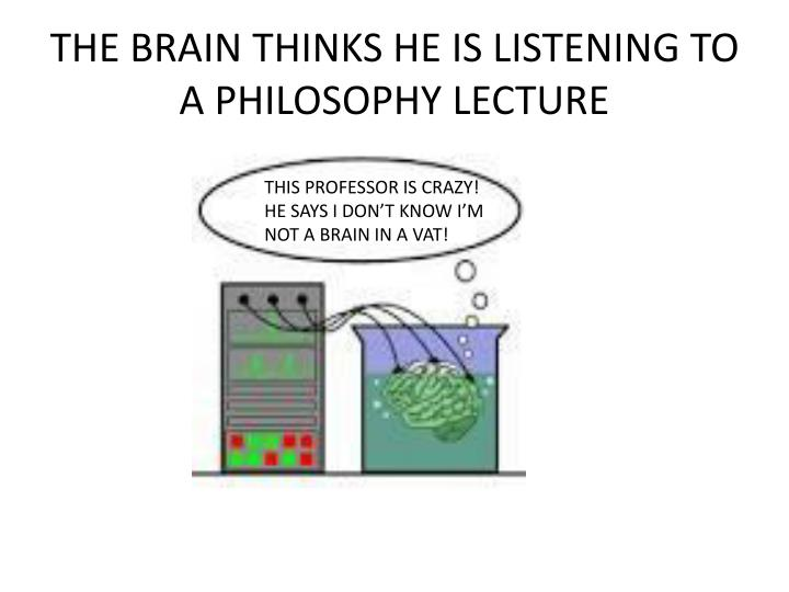 THE BRAIN THINKS HE IS LISTENING TO A PHILOSOPHY LECTURE